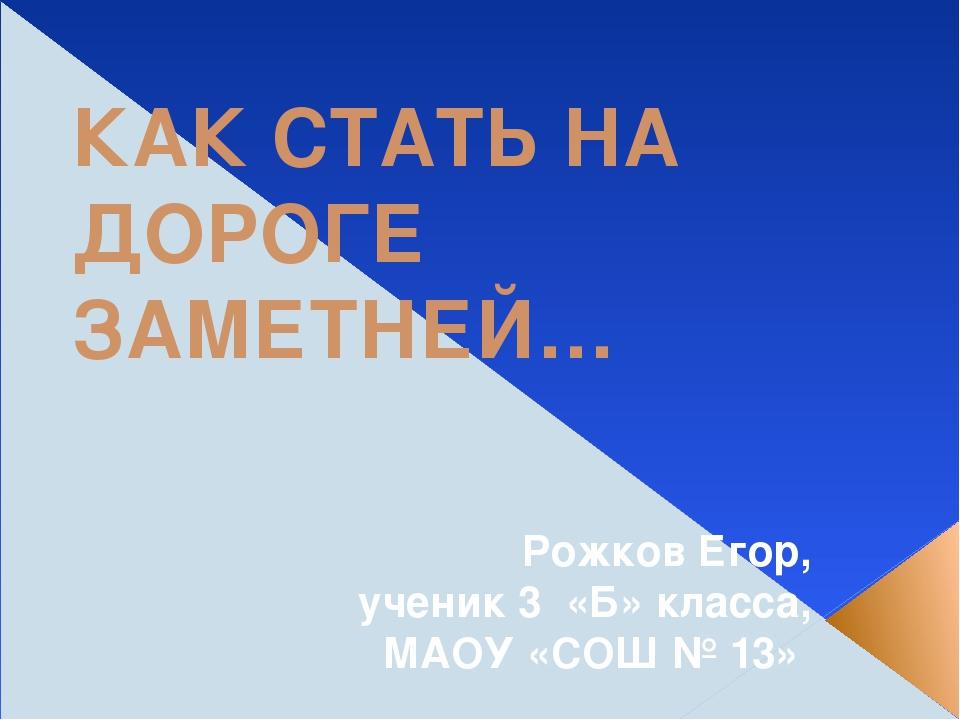 КАК СТАТЬ НА ДОРОГЕ ЗАМЕТНЕЙ… Рожков Егор, ученик 3 «Б» класса, МАОУ «СОШ № 13»