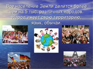 Все население Земли делится более чем на 5 тыс. различных народов. Народ имее
