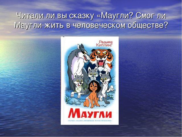 Читали ли вы сказку «Маугли? Смог ли Маугли жить в человеческом обществе?
