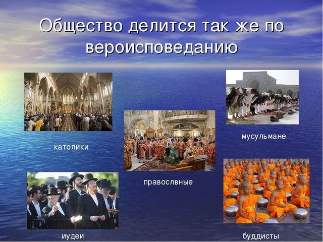 Общество делится так же по вероисповеданию католики правослвные мусульмане иу...