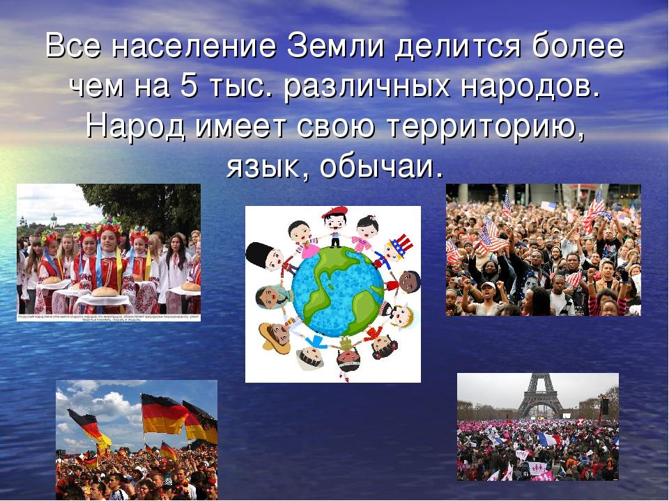 Все население Земли делится более чем на 5 тыс. различных народов. Народ имее...