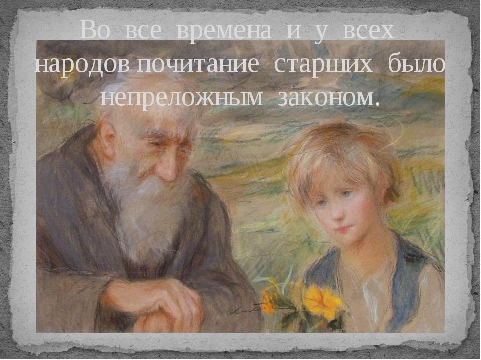 Во все времена и у всех народов почитание старших было непреложным законом.