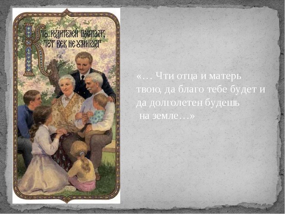 «… Чти отца и матерь твою, да благо тебе будет и да долголетен будешь на зем...