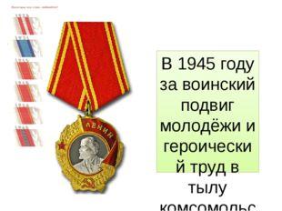 В 1945 году за воинский подвиг молодёжи и героический труд в тылу комсомольск