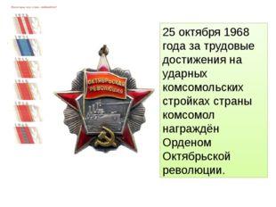 25 октября 1968 года за трудовые достижения на ударных комсомольских стройках