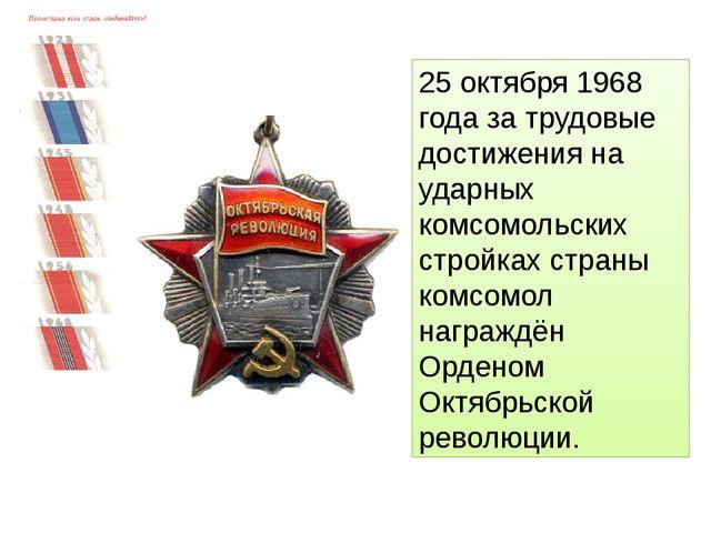 25 октября 1968 года за трудовые достижения на ударных комсомольских стройках...