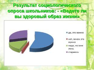 Результат социологического опроса школьников: - «Ведете ли вы здоровый образ
