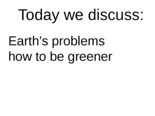 Today we discuss: Earth's problems how to be greener