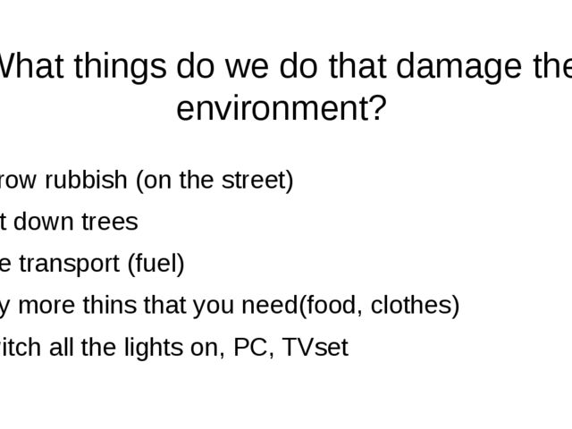 What things do we do that damage the environment? Throw rubbish (on the stree...