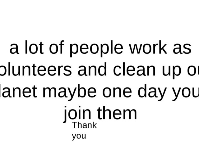 a lot of people work as volunteers and clean up our planet maybe one day you'...