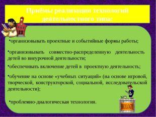 Приёмы реализации технологий деятельностного типа: организовывать проектные и