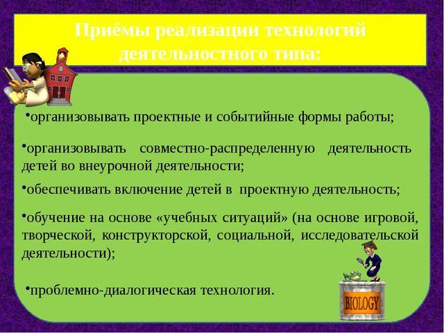 Приёмы реализации технологий деятельностного типа: организовывать проектные и...