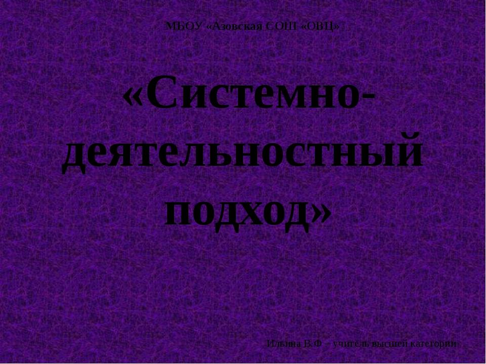 «Системно-деятельностный подход» МБОУ «Азовская СОШ «ОВЦ» Ильина В.Ф – учител...