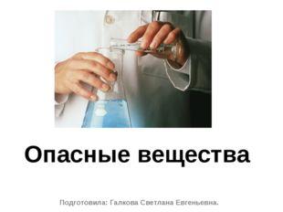 Подготовила: Галкова Светлана Евгеньевна. Опасные вещества