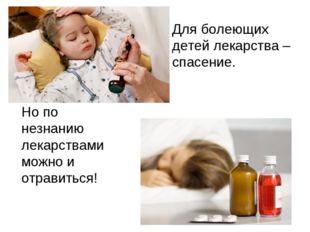 Для болеющих детей лекарства – спасение. Но по незнанию лекарствами можно и
