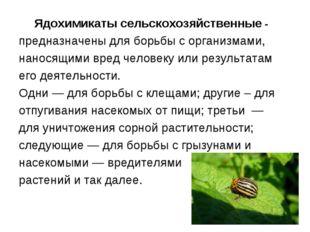 Ядохимикаты сельскохозяйственные - предназначены для борьбы с организмами, на