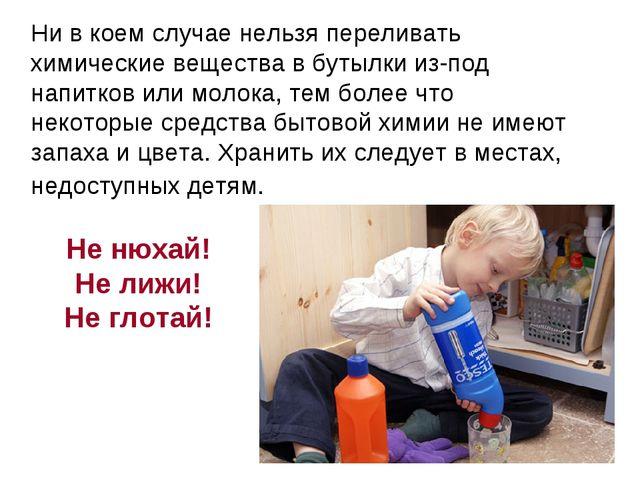 Ни в коем случае нельзя переливать химические вещества в бутылки из-под напи...