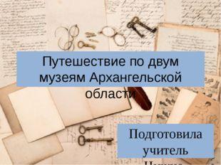 Путешествие по двум музеям Архангельской области Подготовила учитель Нижне-Ко