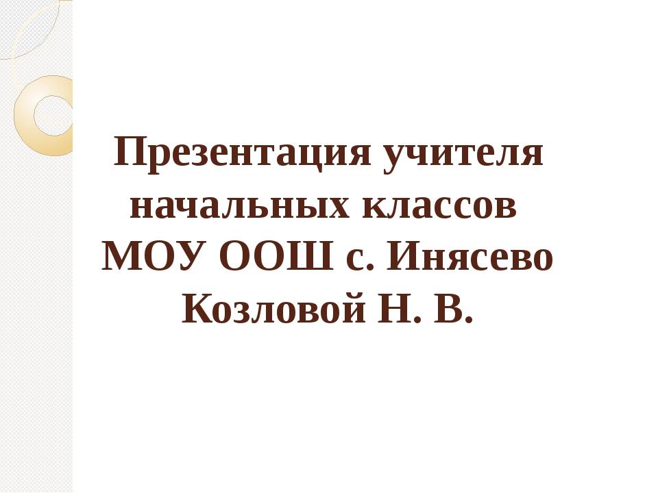 Презентация учителя начальных классов МОУ ООШ с. Инясево Козловой Н. В.