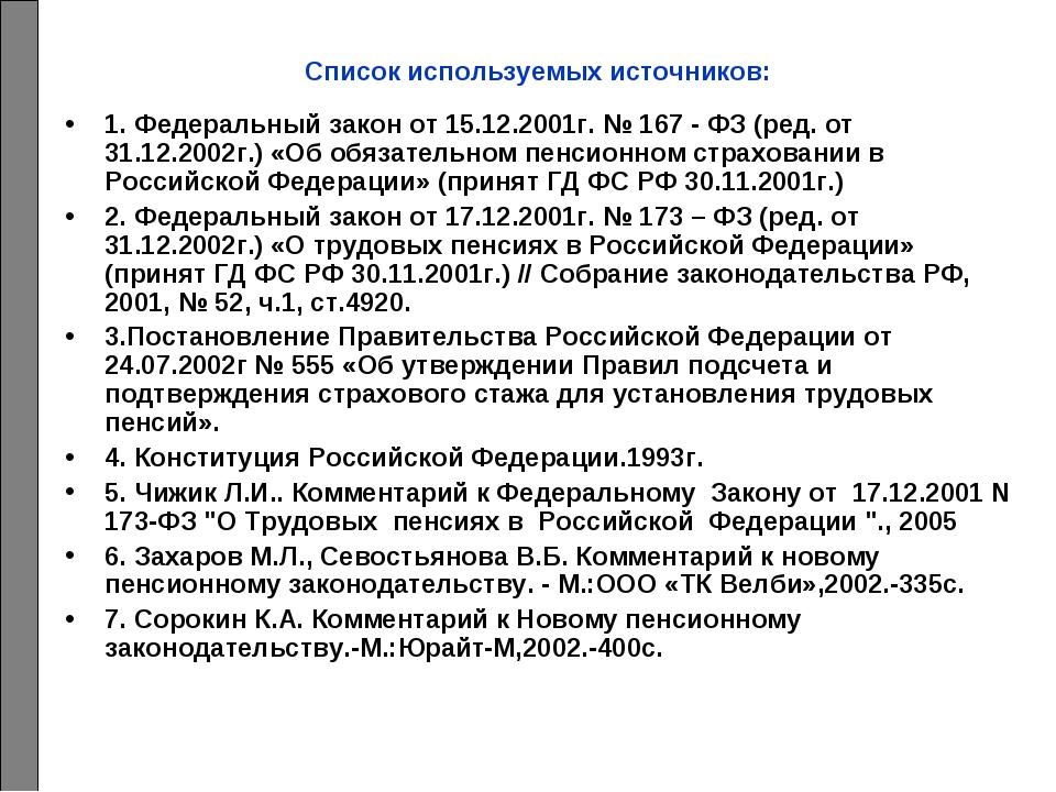 Список используемых источников: 1. Федеральный закон от 15.12.2001г. № 167 -...