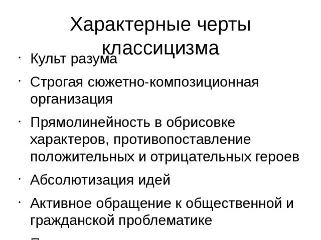 Характерные черты классицизма Культ разума Строгая сюжетно-композиционная орг...