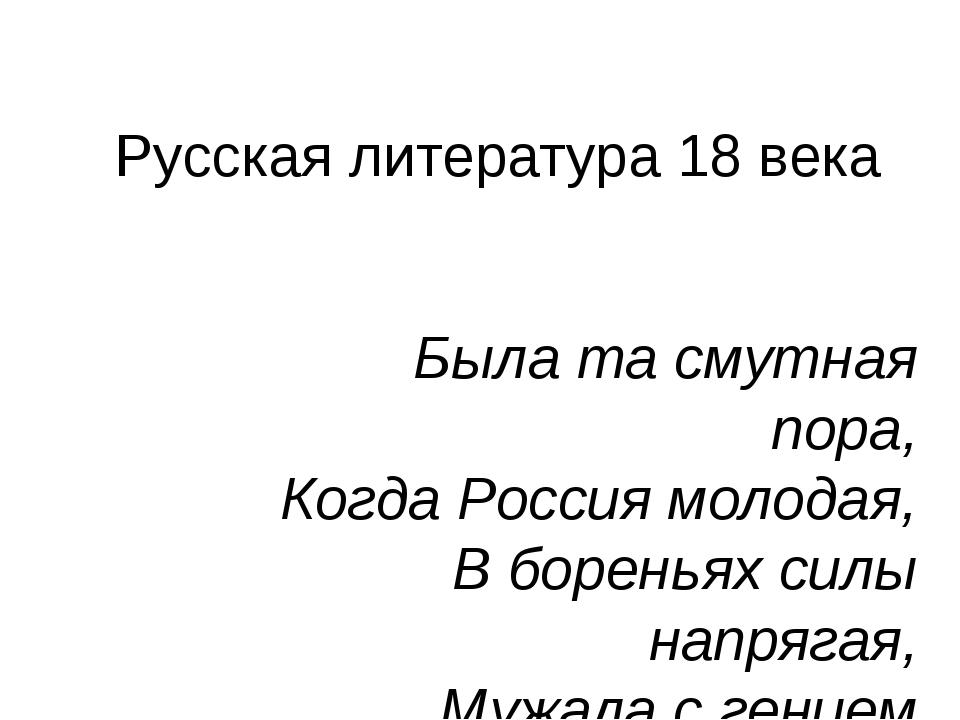 Русская литература 18 века Была та смутная пора, Когда Россия молодая, В боре...