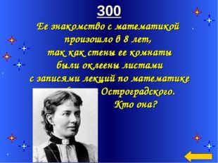 300 Ее знакомство с математикой произошло в 8 лет, так как стены ее комнаты б