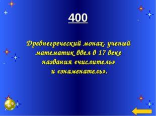 400 Древнегреческий монах, ученый математик ввел в 17 веке названия «числите