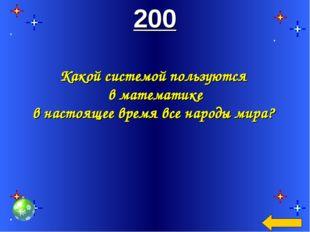 200 Какой системой пользуются в математике в настоящее время все народы мира?