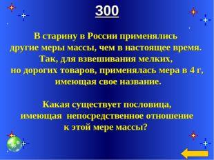 300 В старину в России применялись другие меры массы, чем в настоящее время.