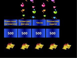 500 500 500 500 Известные математики Геометрич. фигуры Числа Логические задачи
