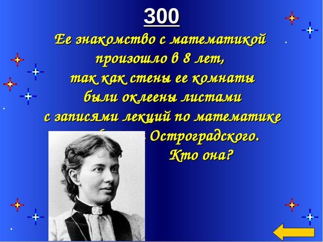 300 Ее знакомство с математикой произошло в 8 лет, так как стены ее комнаты б...
