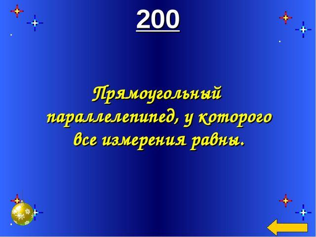 200 Прямоугольный параллелепипед, у которого все измерения равны.