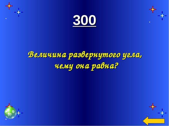 300 Величина развернутого угла, чему она равна?