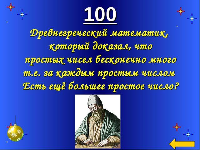 100 Древнегреческий математик, который доказал, что простых чисел бесконечно...