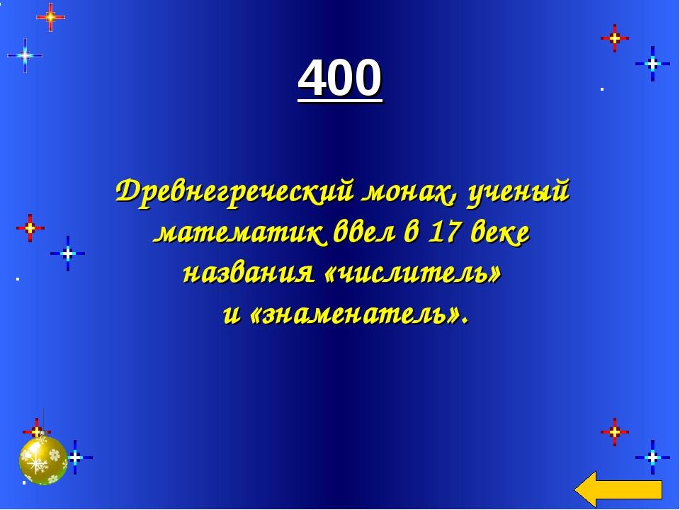 400 Древнегреческий монах, ученый математик ввел в 17 веке названия «числите...