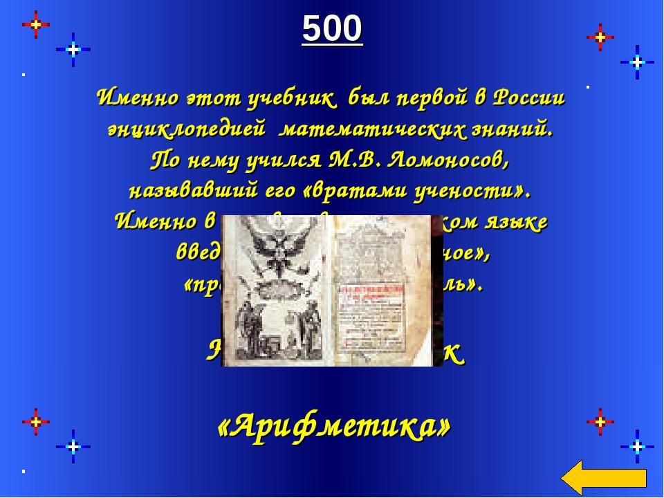 500 Именно этот учебник был первой в России энциклопедией математических знан...