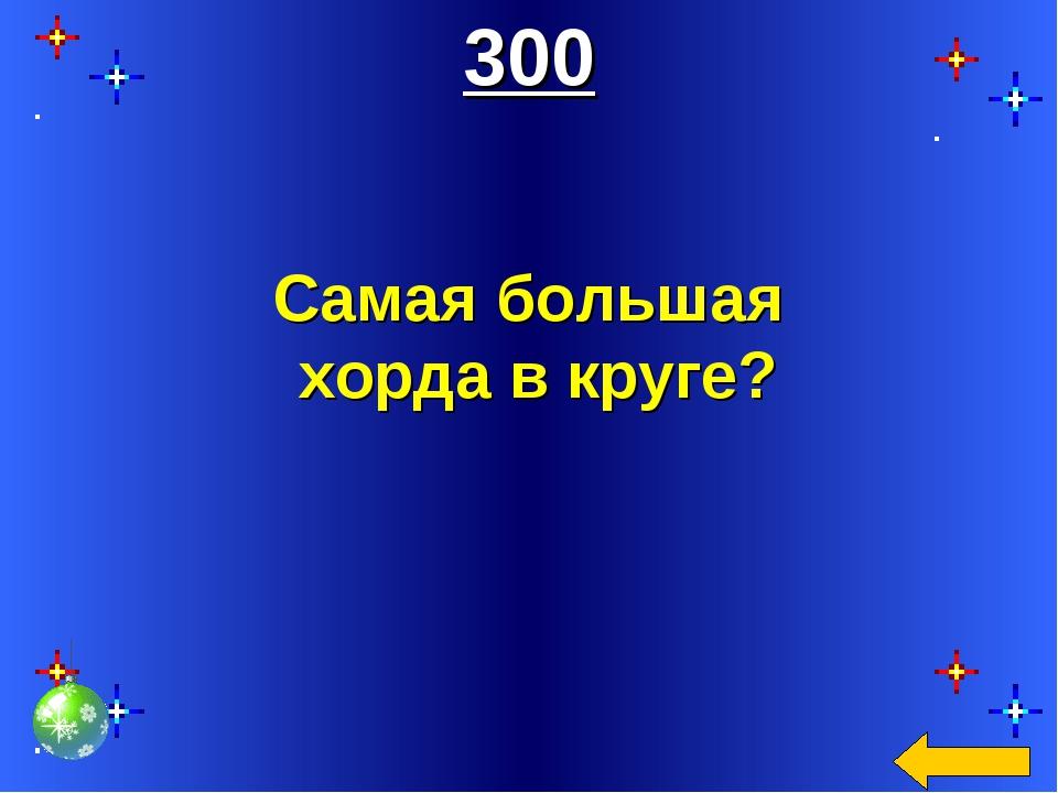 300 Самая большая хорда в круге?