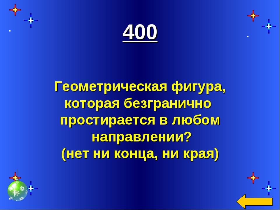 400 Геометрическая фигура, которая безгранично простирается в любом направле...
