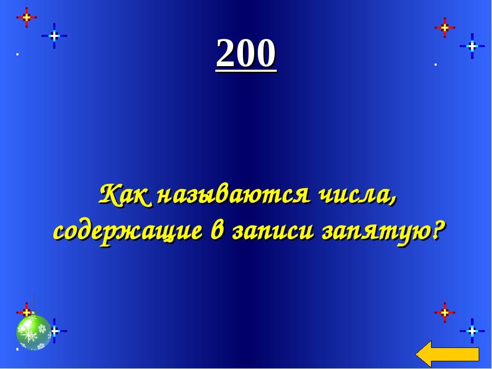 200 Как называются числа, содержащие в записи запятую?