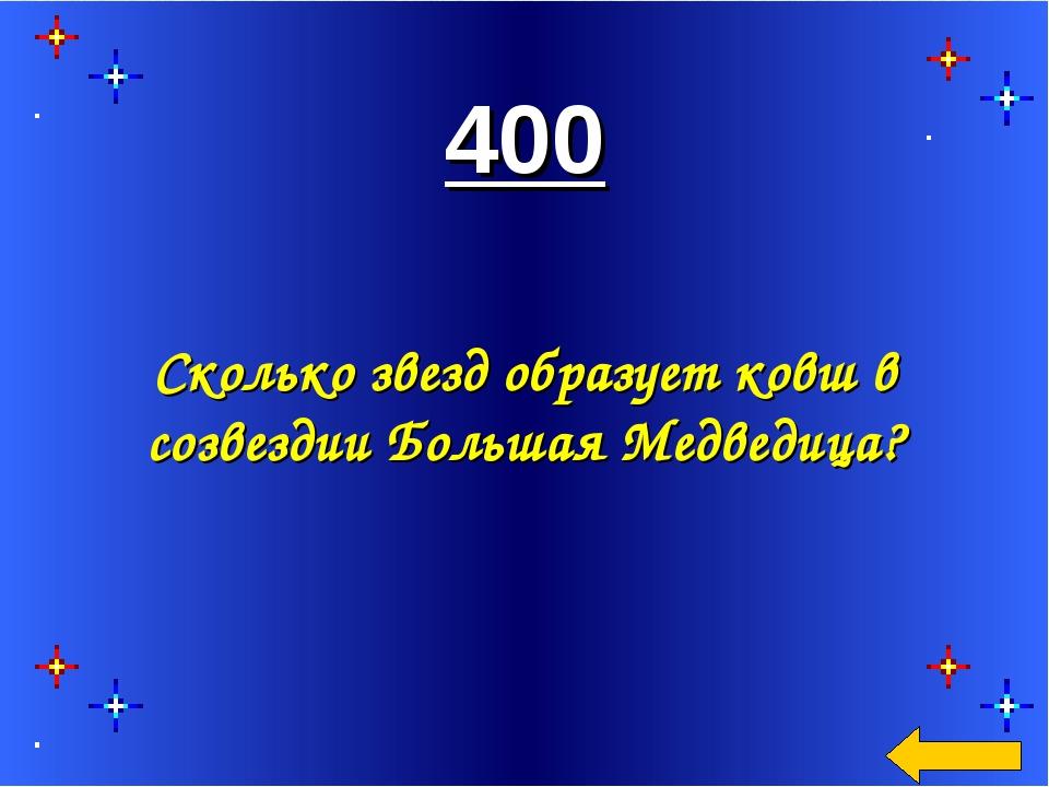 400 Сколько звезд образует ковш в созвездии Большая Медведица?