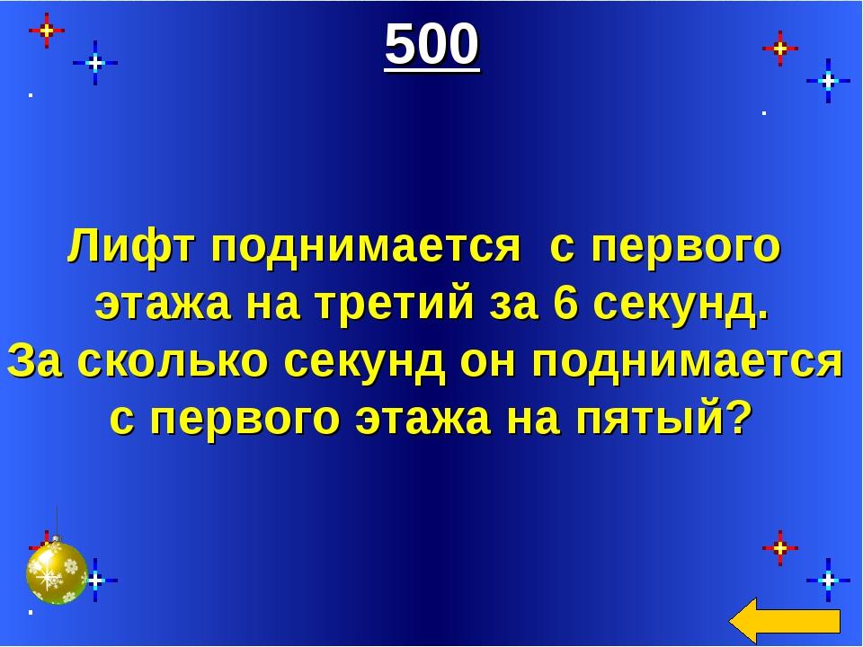 500 Лифт поднимается с первого этажа на третий за 6 секунд. За сколько секунд...