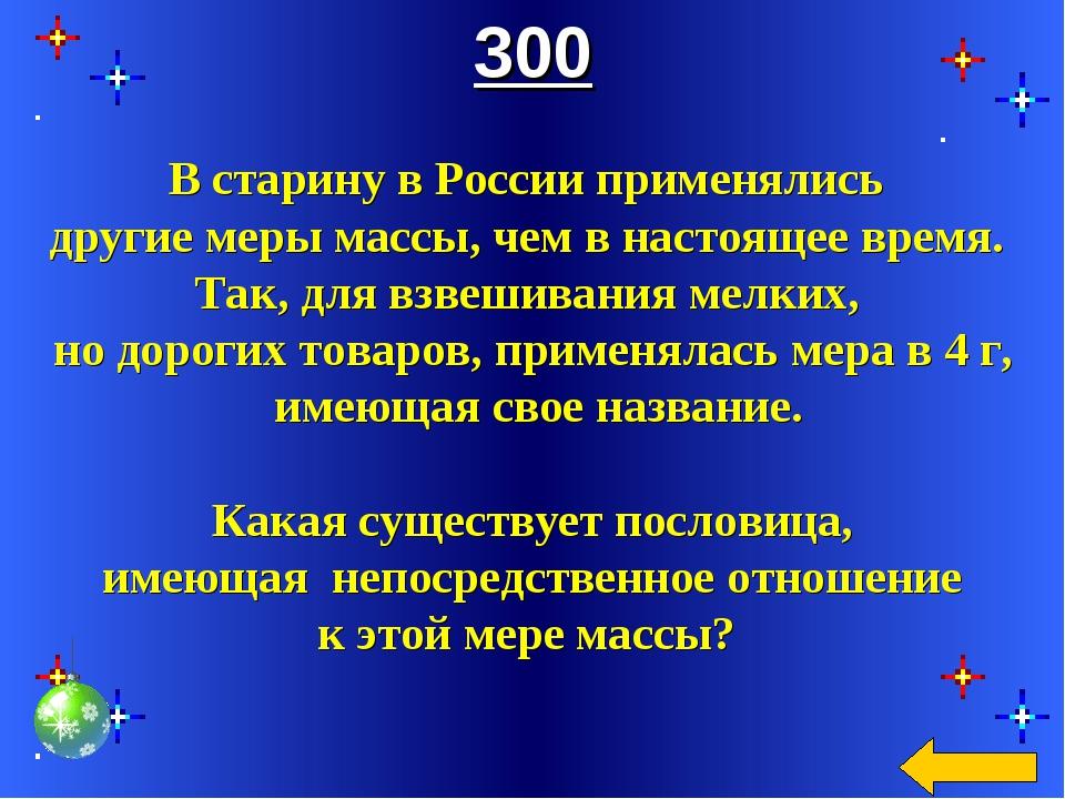 300 В старину в России применялись другие меры массы, чем в настоящее время....