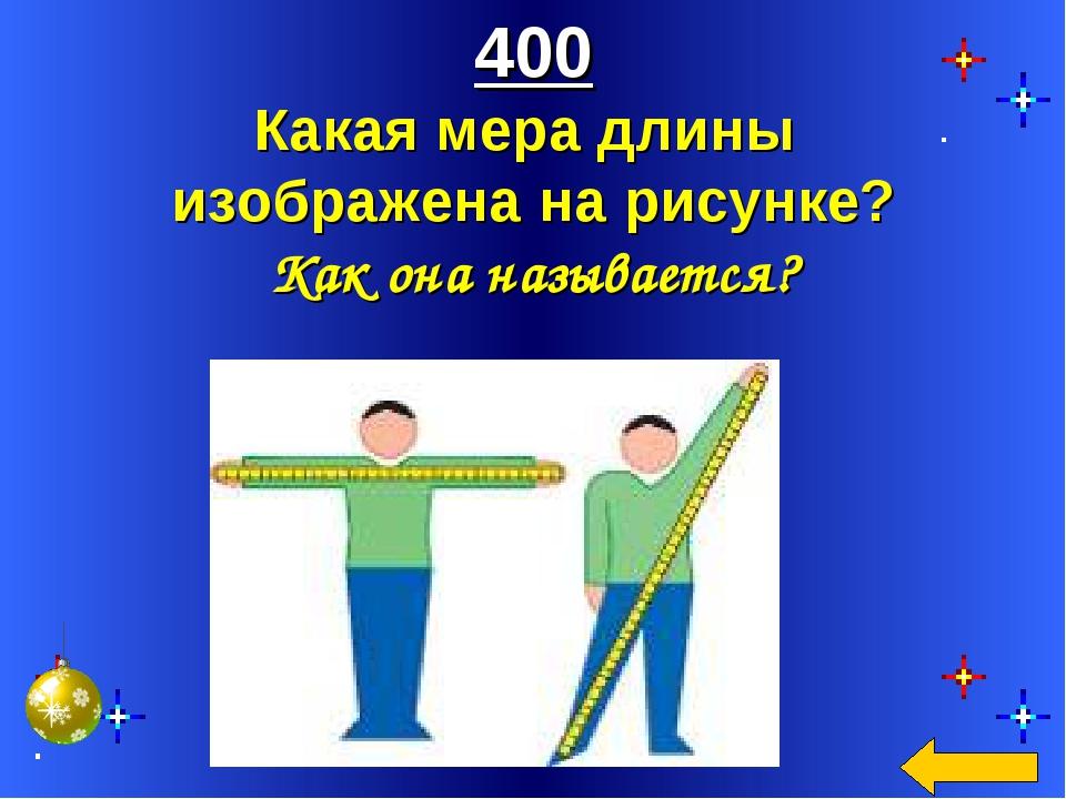 400 Какая мера длины изображена на рисунке? Как она называется?