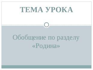 Обобщение по разделу «Родина» ТЕМА УРОКА