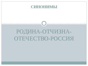 РОДИНА-ОТЧИЗНА-ОТЕЧЕСТВО-РОССИЯ СИНОНИМЫ