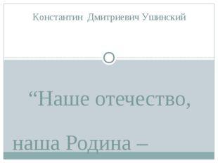 """""""Наше отечество, наша Родина – матушка Россия. Отечеством мы зовем её потому"""