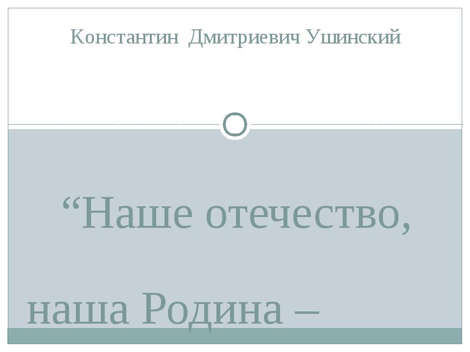 """""""Наше отечество, наша Родина – матушка Россия. Отечеством мы зовем её потому..."""