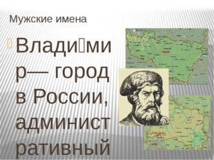 Мужские имена Влади́мир— город в России, административный центр Владимирской