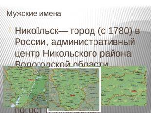 Мужские имена Нико́льск— город (с 1780) в России, административный центр Нико